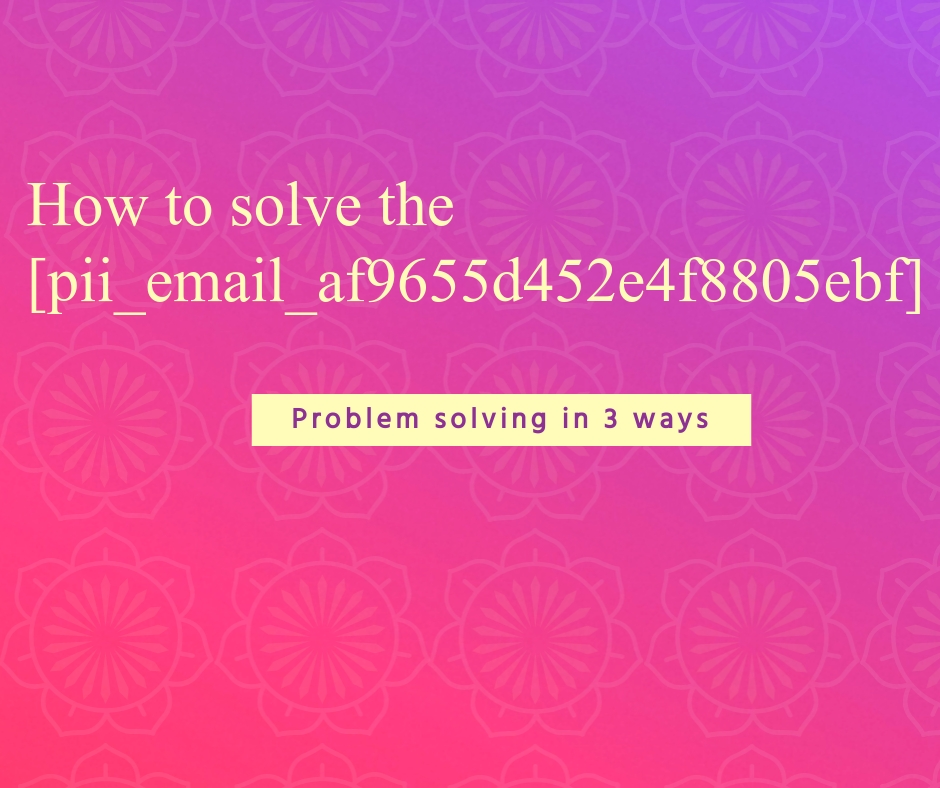 How to solve the [pii_email_af9655d452e4f8805ebf]