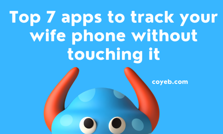 Top 7 apps to track your wife phone without touching it
